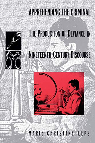Apprehending the criminal : the production of deviance in nineteenth-century discourse.: Leps, ...