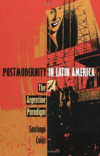 Postmodernity in Latin America: The Argentine Paradigm: Santiago Colas