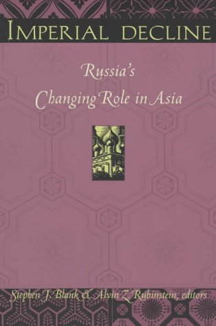 Imperial decline : Russia's changing role in Asia.: BLANK, STEPHEN J. & ALVIN Z. RUBENSTEIN (...