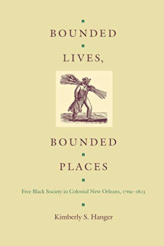 Bounded Lives, Bounded Places. Free Black Society in Colonial New Orleans, 1769-1803.