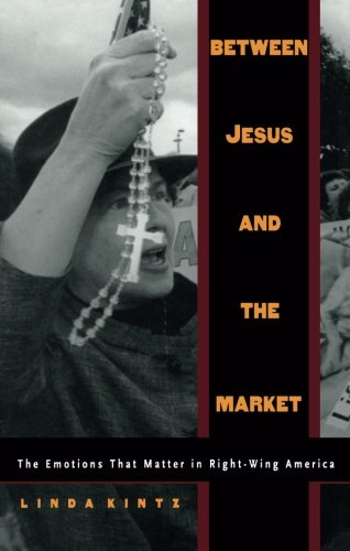 Between Jesus and the Market: The Emotions that Matter in Right-Wing America: Kintz, Linda