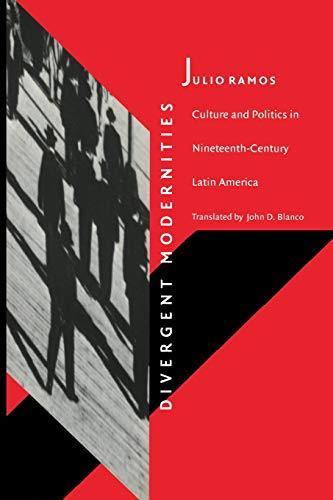 Divergent Modernities: Culture and Politics in Nineteenth-Century: Ramos, Julio
