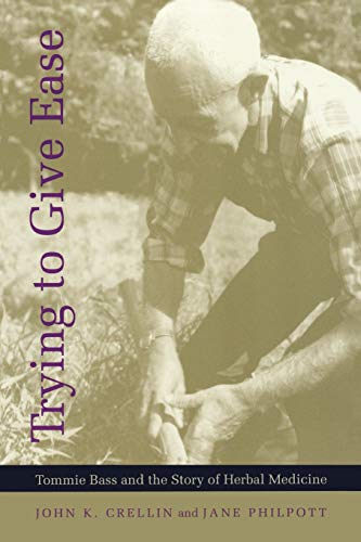 Trying to Give Ease: Tommie Bass and the Story of Herbal Medicine.: Crellin, John K. and Jane ...