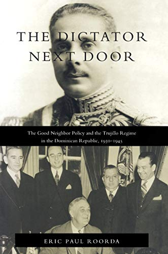 9780822321231: The Dictator Next Door: The Good Neighbor Policy and the Trujillo Regime in the Dominican Republic, 1930-1945 (American Encounters/Global Interactions)