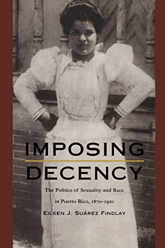 9780822323969: Imposing Decency: The Politics of Sexuality and Race in Puerto Rico, 1870–1920 (American Encounters/Global Interactions)