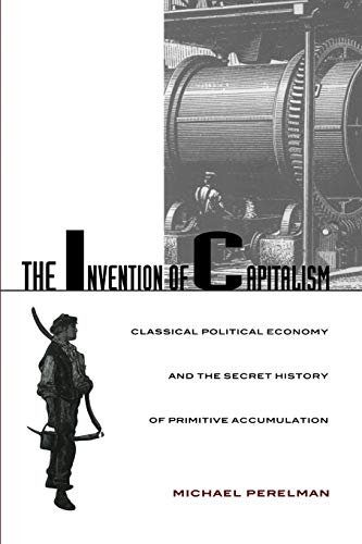 The Invention of Capitalism: Classical Political Economy and the Secret History of Primitive ...
