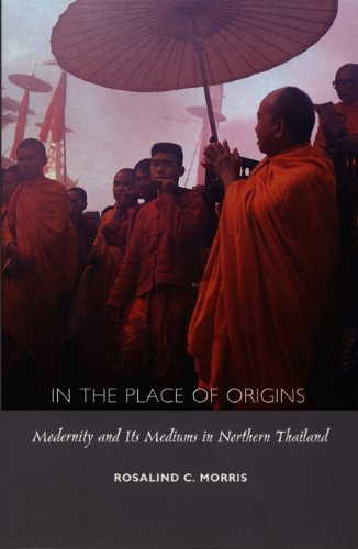 In the Place of Origins: Modernity and Its Mediums in Northern Thailand: Morris, Rosalind C.