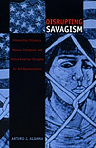 Disrupting Savagism: Intersecting Chicana/o, Mexican Immigrant, and Native American Struggles for ...