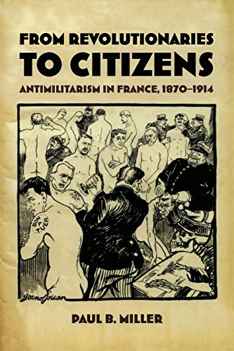 From revolutionaries to citizens : antimilitarism in France , 1870-1914.: Miller, Paul B.