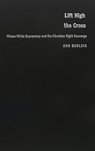 Lift High the Cross: Where White Supremacy and the Christian Right Converge: Burlein, Ann