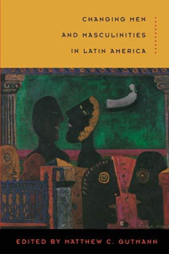 Changing Men and Masculinities in Latin America: Gutmann, Matthew C.