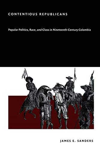 9780822332244: Contentious Republicans: Popular Politics, Race, and Class in Nineteenth-Century Colombia
