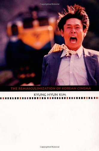The Remasculinization of Korean Cinema (Asia-Pacific: Culture,: Kim, Kyung Hyun