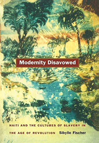 9780822332909: Modernity Disavowed: Haiti and the Cultures of Slavery in the Age of Revolution (A John Hope Franklin Center Book)