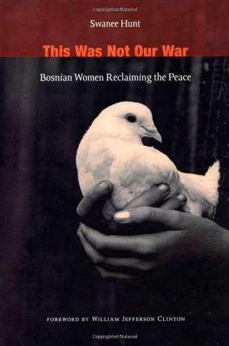 This Was Not Our War: Bosnian Women Reclaiming the Peace: Hunt, Swanee