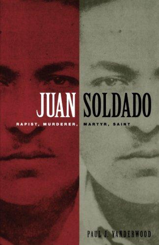 Juan Soldado : Rapist, Murderer, Martyr, Saint: Paul J. Vanderwood