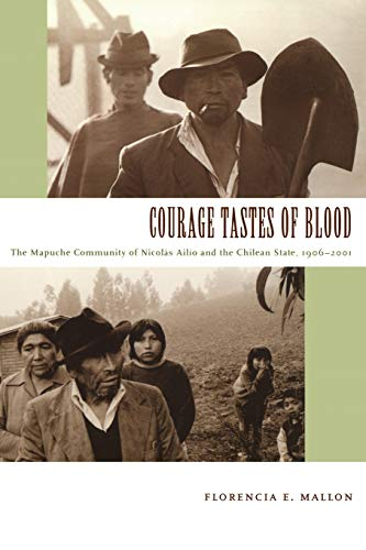 Courage Tastes of Blood: The Mapuche Community of Nicolás Ailío and the Chilean State, 1906?2001 (...
