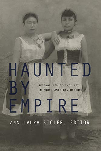 9780822337249: Haunted by Empire: Geographies of Intimacy in North American History (American Encounters/Global Interactions)
