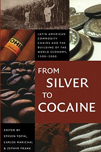 9780822337669: From Silver to Cocaine: Latin American Commodity Chains and the Building of the World Economy, 1500–2000 (American Encounters/Global Interactions)
