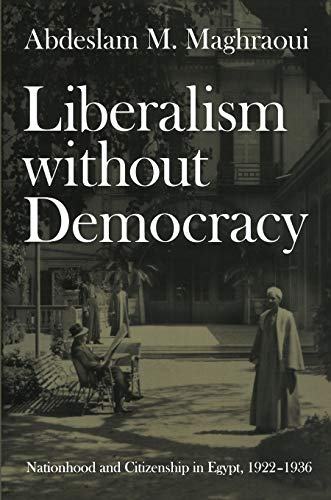 Liberalism without democracy : nationhood and citizenship in Egypt, 1922-1936: Maghraoui, Abdeslam ...