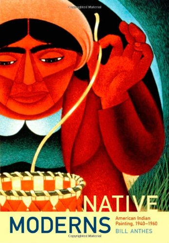 Native Moderns: American Indian Painting, 1940–1960 (Objects/Histories): Bill Anthes