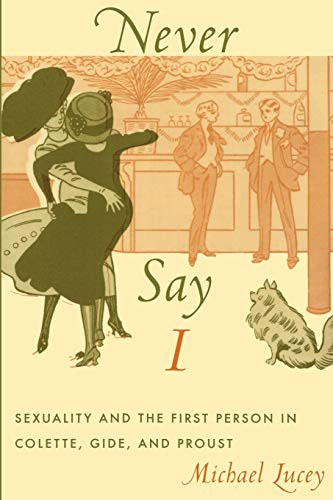 Never say I : sexuality and the first person in Colette , Gide , and Proust.: Lucey, Michael