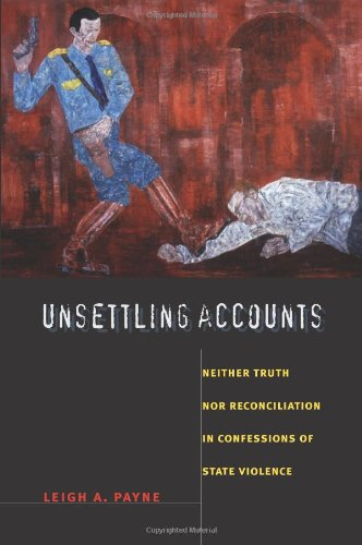 Unsettling Accounts: Neither Truth nor Reconciliation in Confessions of State Violence (The ...