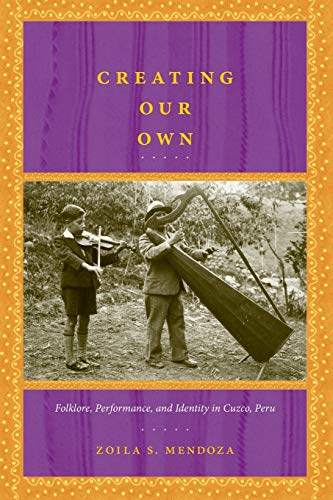 9780822341529: Creating Our Own: Folklore, Performance, and Identity in Cuzco, Peru