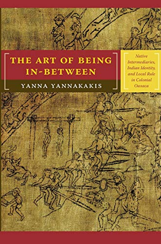 9780822341666: The Art of Being In-between: Native Intermediaries, Indian Identity, and Local Rule in Colonial Oaxaca