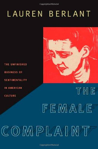 The Female Complaint: The Unfinished Business of Sentimentality in American Culture: Berlant, ...