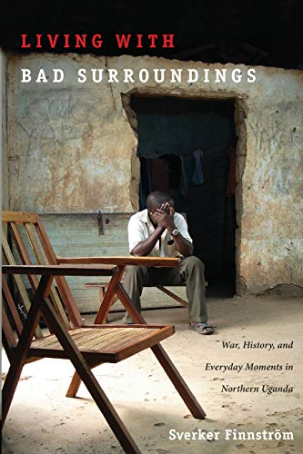 9780822341918: Living with Bad Surroundings: War, History, and Everyday Moments in Northern Uganda (The Cultures and Practice of Violence)