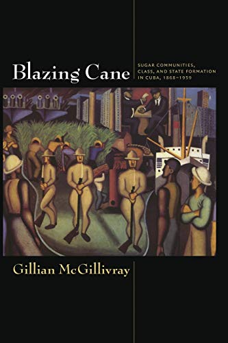 9780822345428: Blazing Cane: Sugar Communities, Class, and State Formation in Cuba, 1868–1959 (American Encounters/Global Interactions)