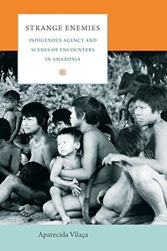 9780822345732: Strange Enemies: Indigenous Agency and Scenes of Encounters in Amazonia (The Cultures and Practice of Violence)