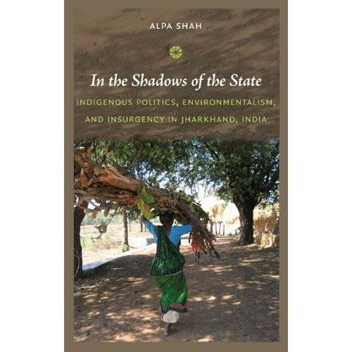 In the Shadows of the State: Indigenous Politics, Environmentalism, and Insurgency in Jharkhand, ...