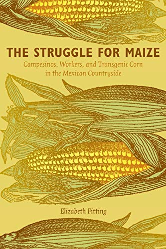 The Struggle for Maize: Campesinos, Workers, and Transgenic Corn in the Mexican Countryside: ...