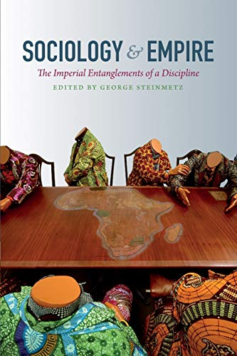 Sociology and Empire: The Imperial Entanglements of a Discipline (Politics, History, and Culture): ...