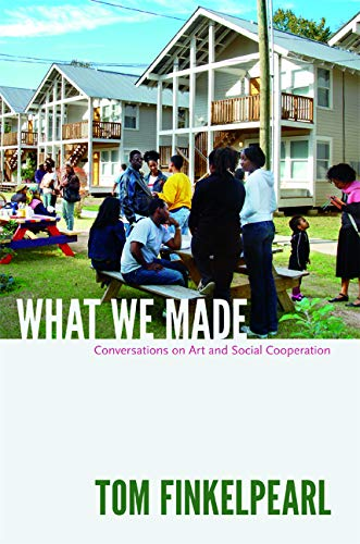 What We Made: Conversations on Art and Social Cooperation: Finkelpearl, Tom