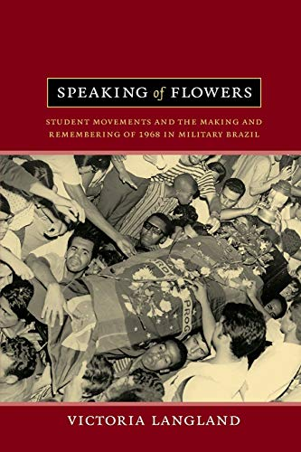 9780822353126: Speaking of Flowers: Student Movements and the Making and Remembering of 1968 in Military Brazil