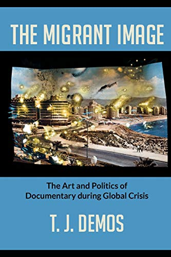 The Migrant Image: The Art and Politics of Documentary during Global Crisis: Demos, T. J.