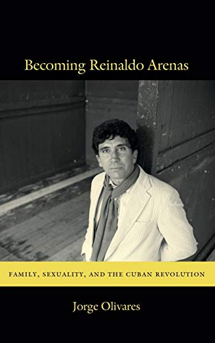 Becoming Reinaldo Arenas: Family, Sexuality, and The Cuban Revolution: Olivares, Jorge