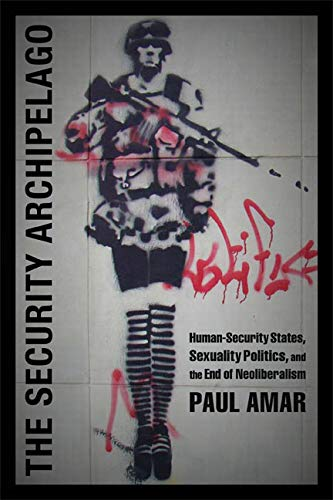 The Security Archipelago: Human-Security States, Sexuality Politics, and the End of Neoliberalism (...