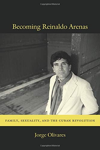 9780822353966: Becoming Reinaldo Arenas: Family, Sexuality, and The Cuban Revolution