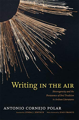 Writing in the Air: Heterogeneity and the Persistence of Oral Tradition in Andean Literatures: ...