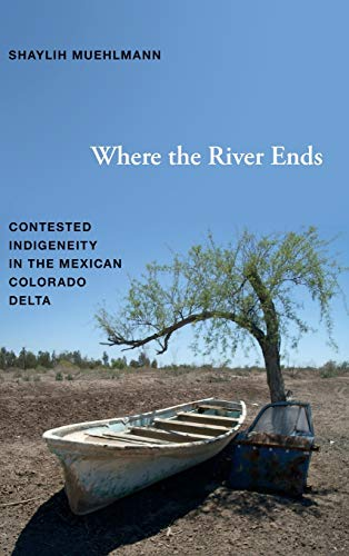 9780822354437: Where the River Ends: Contested Indigeneity in the Mexican Colorado Delta