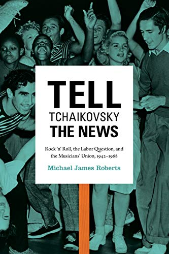 9780822354758: Tell Tchaikovsky the News: Rock 'n' Roll, the Labor Question, and the Musicians' Union, 1942–1968