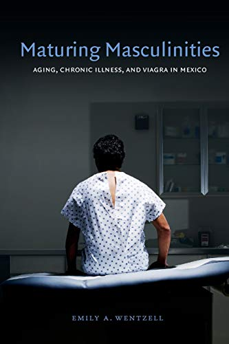 9780822355069: Maturing Masculinities: Aging, Chronic Illness, and Viagra in Mexico