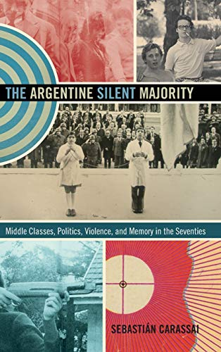 The Argentine Silent Majority: Middle Classes, Politics, Violence, and Memory in the Seventies (...