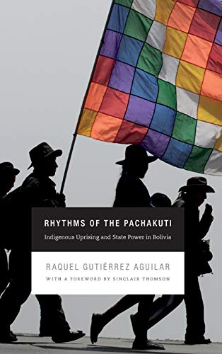 Rhythms of the Pachakuti: Indigenous Uprising and State Power in Bolivia: Raquel Gutierrez Aguilar