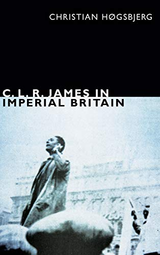 C. L. R. James in Imperial Britain (The C. L. R. James Archives): H�gsbjerg, Christian