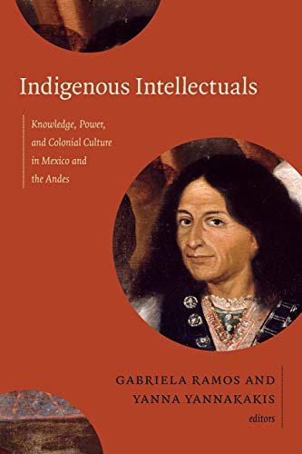 9780822356608: Indigenous Intellectuals: Knowledge, Power, and Colonial Culture in Mexico and the Andes